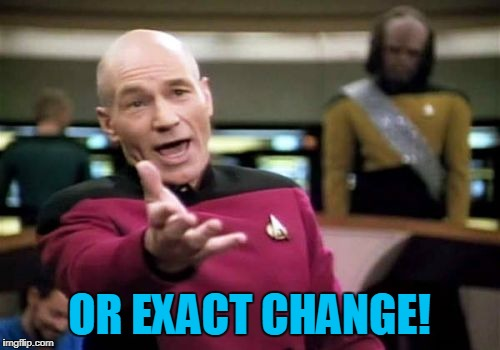 Picard Wtf Meme | OR EXACT CHANGE! | image tagged in memes,picard wtf | made w/ Imgflip meme maker