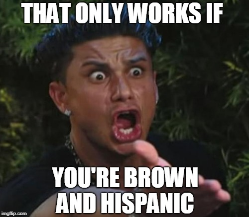 THAT ONLY WORKS IF YOU'RE BROWN AND HISPANIC | made w/ Imgflip meme maker