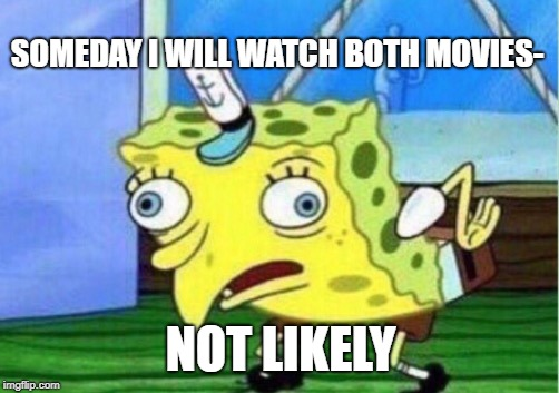 Mocking Spongebob Meme | SOMEDAY I WILL WATCH BOTH MOVIES- NOT LIKELY | image tagged in memes,mocking spongebob | made w/ Imgflip meme maker