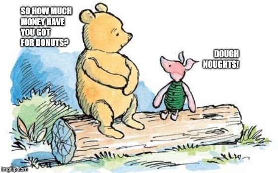 winnie the pooh and piglet | SO HOW MUCH MONEY HAVE YOU GOT FOR DONUTS? DOUGH NOUGHTS! | image tagged in winnie the pooh and piglet | made w/ Imgflip meme maker