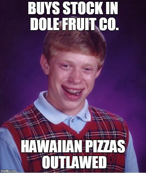 Bad Luck Brian Meme | BUYS STOCK IN DOLE FRUIT CO. HAWAIIAN PIZZAS OUTLAWED | image tagged in memes,bad luck brian | made w/ Imgflip meme maker
