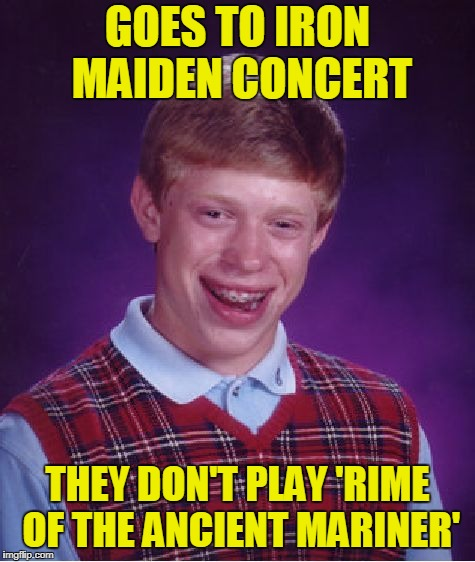 Bad Luck Brian Meme | GOES TO IRON MAIDEN CONCERT THEY DON'T PLAY 'RIME OF THE ANCIENT MARINER' | image tagged in memes,bad luck brian | made w/ Imgflip meme maker