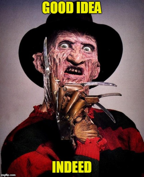 Freddy Krueger face | GOOD IDEA INDEED | image tagged in freddy krueger face | made w/ Imgflip meme maker