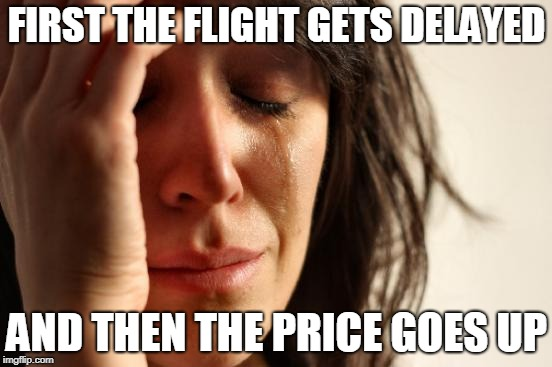 First World Problems Meme | FIRST THE FLIGHT GETS DELAYED AND THEN THE PRICE GOES UP | image tagged in memes,first world problems | made w/ Imgflip meme maker