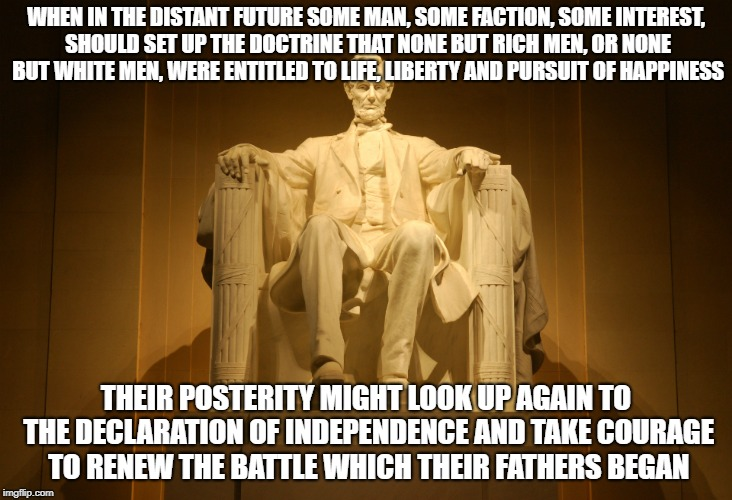 WHEN IN THE DISTANT FUTURE SOME MAN, SOME FACTION, SOME INTEREST, SHOULD SET UP THE DOCTRINE THAT NONE BUT RICH MEN, OR NONE BUT WHITE MEN,  | image tagged in lincoln | made w/ Imgflip meme maker