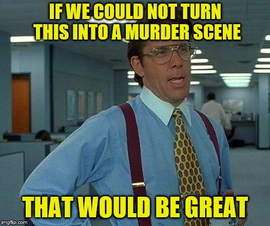 That Would Be Great Meme | IF WE COULD NOT TURN THIS INTO A MURDER SCENE THAT WOULD BE GREAT | image tagged in memes,that would be great | made w/ Imgflip meme maker