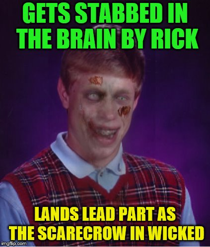 Zombie Bad Luck Brian Meme | GETS STABBED IN THE BRAIN BY RICK LANDS LEAD PART AS THE SCARECROW IN WICKED | image tagged in memes,zombie bad luck brian | made w/ Imgflip meme maker