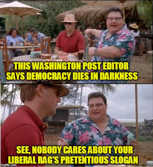 Dare to Pontificate | THIS WASHINGTON POST EDITOR SAYS DEMOCRACY DIES IN DARKNESS SEE, NOBODY CARES ABOUT YOUR LIBERAL RAG'S PRETENTIOUS SLOGAN | image tagged in memes,see nobody cares,washington post,slogan | made w/ Imgflip meme maker
