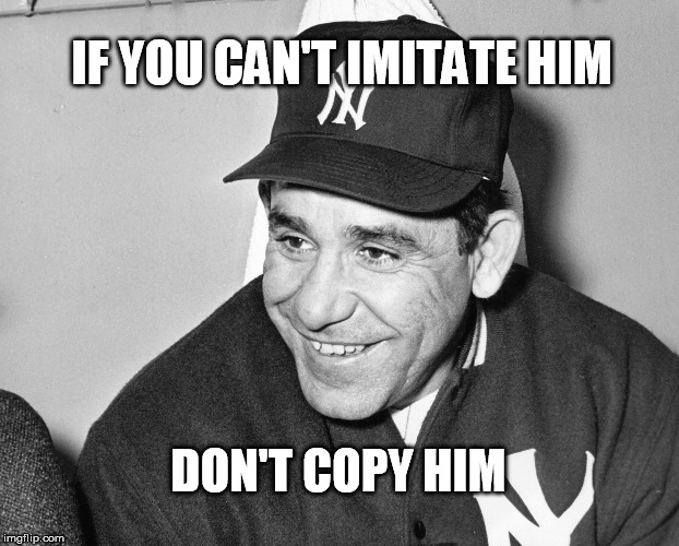 IF YOU CAN'T IMITATE HIM DON'T COPY HIM | image tagged in yogi berra | made w/ Imgflip meme maker