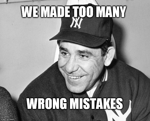 too many wrong mistakes | WE MADE TOO MANY WRONG MISTAKES | image tagged in yogi berra | made w/ Imgflip meme maker