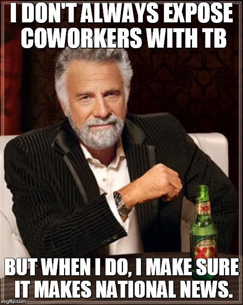Carelessly exposing oneself makes the news | I DON'T ALWAYS EXPOSE COWORKERS WITH TB BUT WHEN I DO, I MAKE SURE IT MAKES NATIONAL NEWS. | image tagged in the most interesting man in the world,memes,tb,breaking news,johns hopkins | made w/ Imgflip meme maker