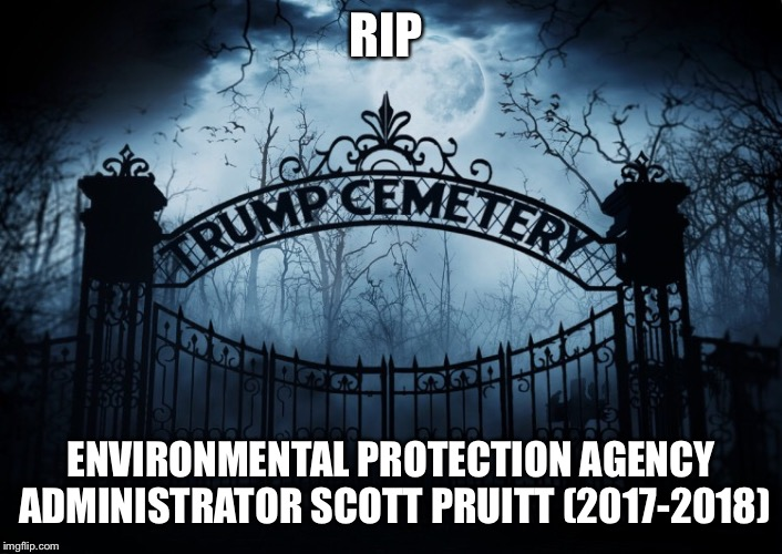 RIP Scott Pruitt  | RIP ENVIRONMENTAL PROTECTION AGENCY ADMINISTRATOR SCOTT PRUITT (2017-2018) | image tagged in rip,scott pruitt,epa administrator,donald trump,trump administration,crooked | made w/ Imgflip meme maker