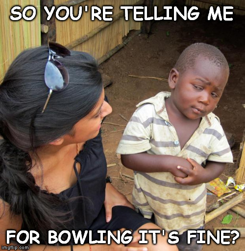 3rd World Sceptical Child | SO YOU'RE TELLING ME FOR BOWLING IT'S FINE? | image tagged in 3rd world sceptical child | made w/ Imgflip meme maker