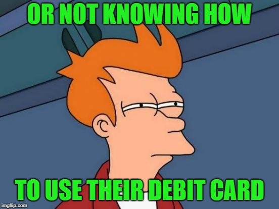 Futurama Fry Meme | OR NOT KNOWING HOW TO USE THEIR DEBIT CARD | image tagged in memes,futurama fry | made w/ Imgflip meme maker