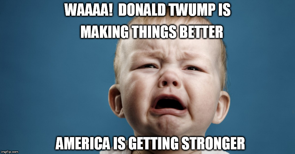 all the  LIBERAL FREE  TARDS ARE CRYIN!   because trump is  KICKIN ASS! | WAAAA!  DONALD TWUMP IS MAKING THINGS BETTER AMERICA IS GETTING STRONGER | image tagged in donald trump,left wing liberals | made w/ Imgflip meme maker