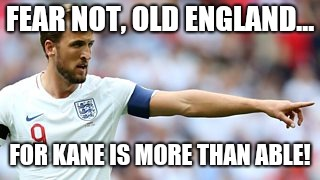 FEAR NOT, OLD ENGLAND... FOR KANE IS MORE THAN ABLE! | image tagged in world cup,harry kane,england | made w/ Imgflip meme maker