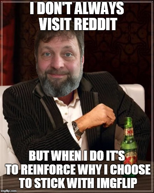 I DON'T ALWAYS VISIT REDDIT BUT WHEN I DO IT'S TO REINFORCE WHY I CHOOSE TO STICK WITH IMGFLIP | made w/ Imgflip meme maker