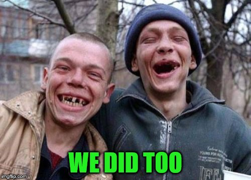Ugly Twins Meme | WE DID TOO | image tagged in memes,ugly twins | made w/ Imgflip meme maker