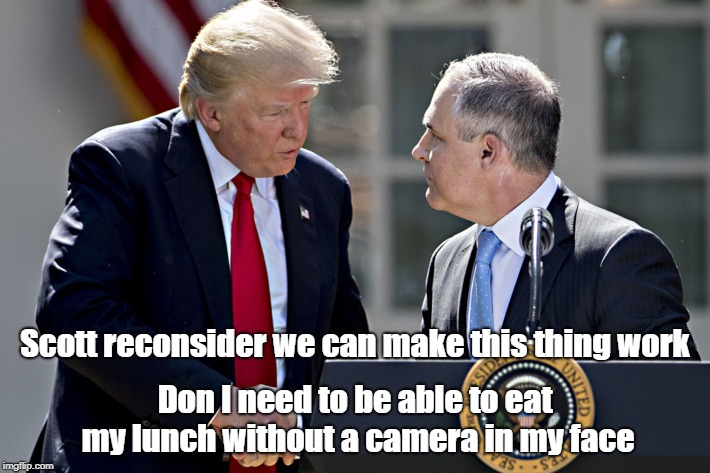 Let's do lunch |  Scott reconsider we can make this thing work; Don I need to be able to eat my lunch without a camera in my face | image tagged in donald trump,scott pruitt,lunch time,epa,anti-politics | made w/ Imgflip meme maker