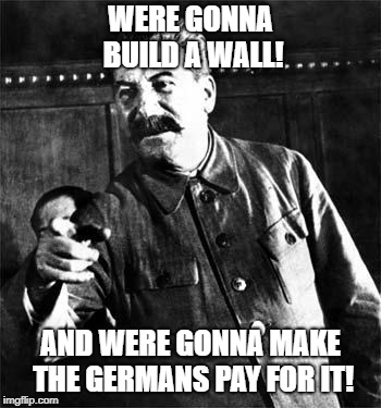 Stalin | WERE GONNA BUILD A WALL! AND WERE GONNA MAKE THE GERMANS PAY FOR IT! | image tagged in stalin | made w/ Imgflip meme maker