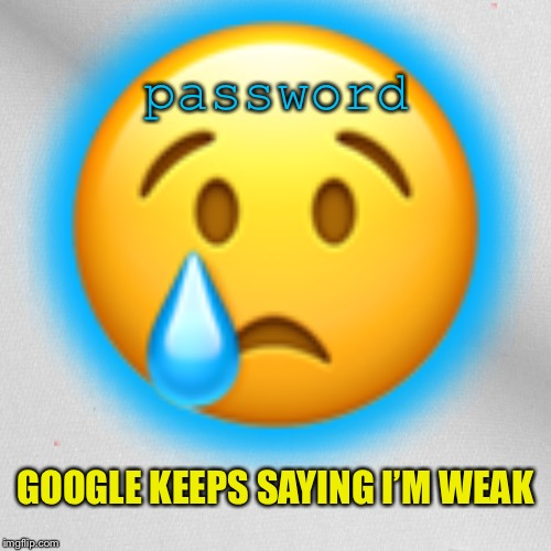Password Bullying | image tagged in memes,google,password,bullying,weak | made w/ Imgflip meme maker
