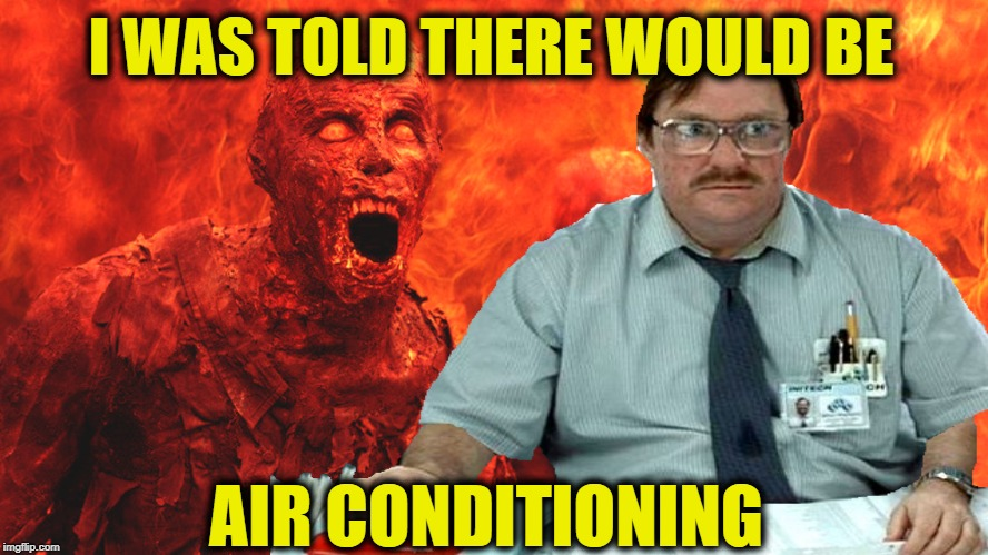 Hot as Hell | I WAS TOLD THERE WOULD BE AIR CONDITIONING | image tagged in funny memes,hot weather,hell,i was told there would be,milton | made w/ Imgflip meme maker