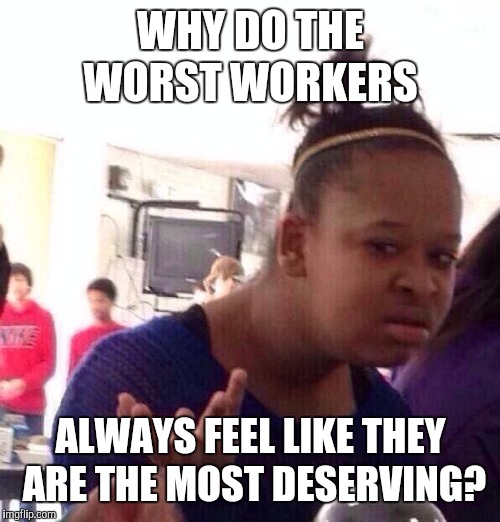 Black Girl Wat Meme | WHY DO THE WORST WORKERS ALWAYS FEEL LIKE THEY ARE THE MOST DESERVING? | image tagged in memes,black girl wat | made w/ Imgflip meme maker