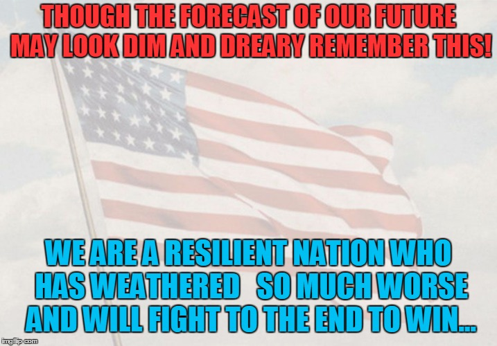 The Voice of Reason a Randy Norton poem | THOUGH THE FORECAST OF OUR FUTURE MAY LOOK DIM AND DREARY REMEMBER THIS! WE ARE A RESILIENT NATION WHO HAS WEATHERED   SO MUCH WORSE AND WIL | image tagged in patriotic,donald trump,democrats,republicans,fourth of july | made w/ Imgflip meme maker