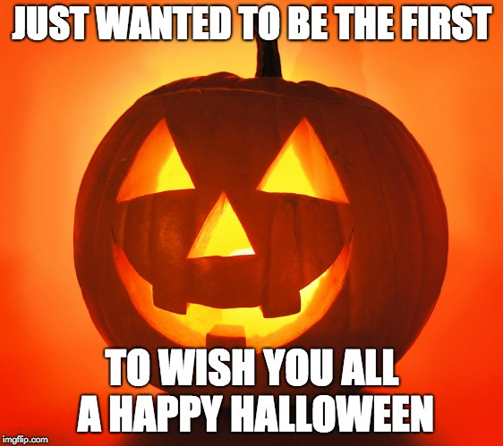 JUST WANTED TO BE THE FIRST TO WISH YOU ALL A HAPPY HALLOWEEN | image tagged in jack-o-lantern | made w/ Imgflip meme maker