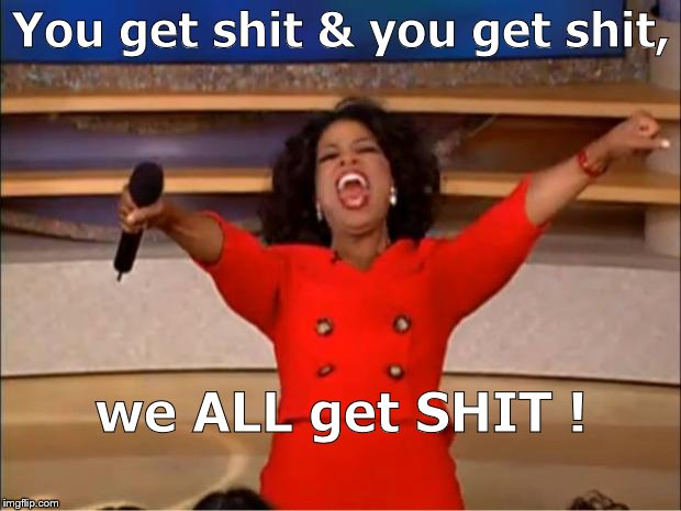 Oprah You Get A Meme | You get shit & you get shit, we ALL get SHIT ! | image tagged in memes,oprah you get a | made w/ Imgflip meme maker