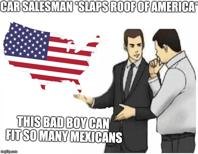 Car Salesman Slaps Hood | CAR SALESMAN *SLAPS ROOF OF AMERICA* THIS BAD BOY CAN FIT SO MANY MEXICANS | image tagged in car salesman slaps hood of car,memes,'murica,mexican,funny,4th of july | made w/ Imgflip meme maker