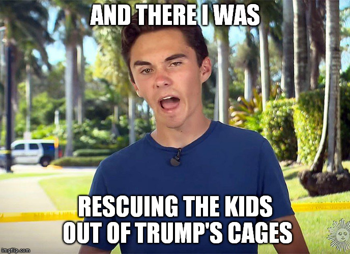 and there I was David Hogg | AND THERE I WAS RESCUING THE KIDS OUT OF TRUMP'S CAGES | image tagged in and there i was david hogg | made w/ Imgflip meme maker