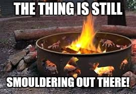 THE THING IS STILL SMOULDERING OUT THERE! | made w/ Imgflip meme maker