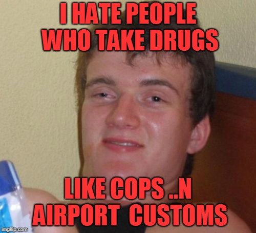 10 guy | I HATE PEOPLE WHO TAKE DRUGS LIKE COPS ..N  AIRPORT  CUSTOMS | image tagged in memes,10 guy | made w/ Imgflip meme maker