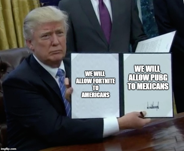 Trump Bill Signing Meme | WE WILL ALLOW FORTNITE TO AMERICANS WE WILL ALLOW PUBG TO MEXICANS | image tagged in memes,trump bill signing | made w/ Imgflip meme maker