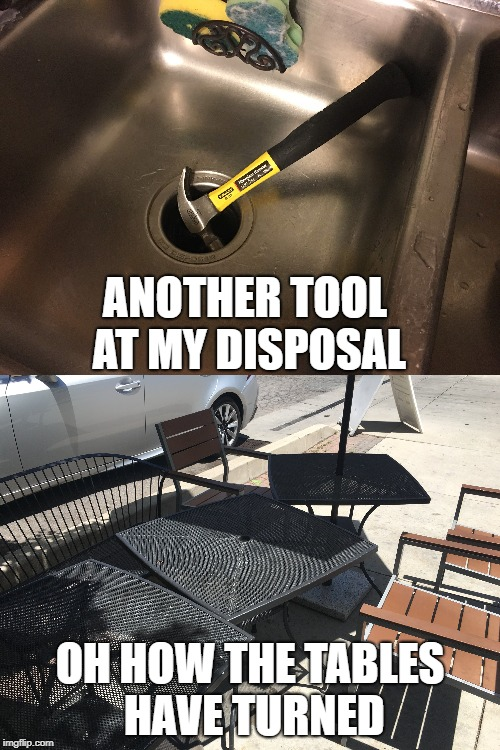 Another Tool at my Disposal | ANOTHER TOOL AT MY DISPOSAL OH HOW THE TABLES HAVE TURNED | image tagged in disposal,another,tool,tables,turned | made w/ Imgflip meme maker