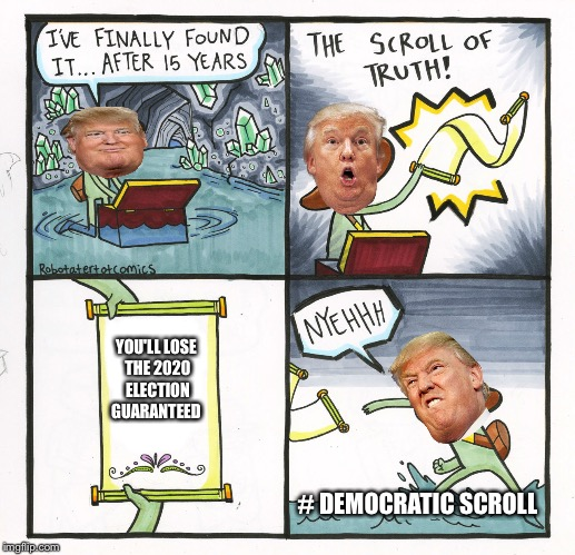 Trump 2020? Probably Not. | YOU'LL LOSE THE 2020 ELECTION GUARANTEED # DEMOCRATIC SCROLL | image tagged in memes,the scroll of truth,donald trump,election 2020,trump 2020,democrats | made w/ Imgflip meme maker