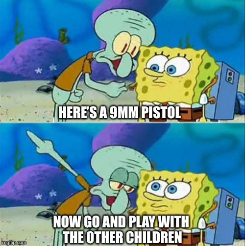 When someone thinks 9mm is the best pistol caliber | HERE'S A 9MM PISTOL NOW GO AND PLAY WITH THE OTHER CHILDREN | image tagged in memes,talk to spongebob | made w/ Imgflip meme maker