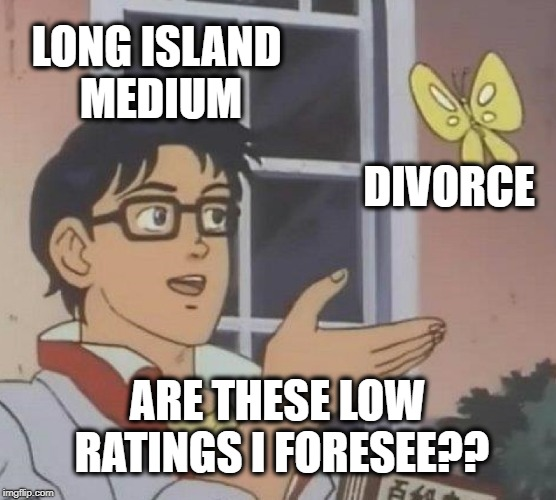 Is This A Pigeon Meme | LONG ISLAND MEDIUM DIVORCE ARE THESE LOW RATINGS I FORESEE?? | image tagged in memes,is this a pigeon | made w/ Imgflip meme maker