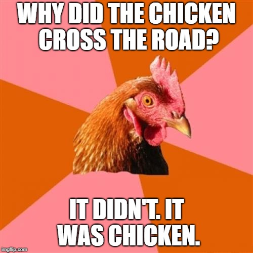 Anti Joke Chicken | WHY DID THE CHICKEN CROSS THE ROAD? IT DIDN'T. IT WAS CHICKEN. | image tagged in memes,anti joke chicken | made w/ Imgflip meme maker
