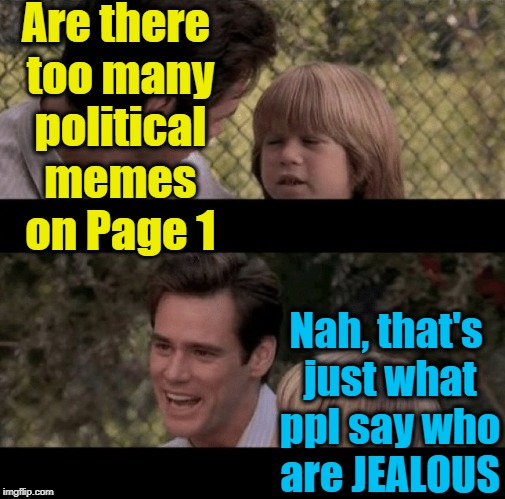 Liar Liar my teacher says | Are there too many political memes on Page 1 Nah, that's just what ppl say who are JEALOUS | image tagged in liar liar my teacher says | made w/ Imgflip meme maker