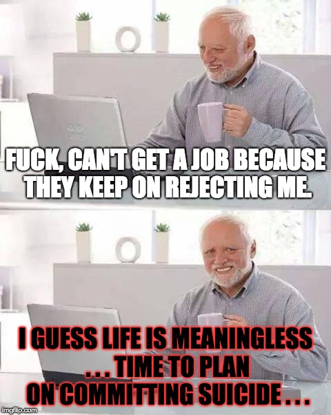 When Getting a Job Becomes Impossible due to Constant Rejections | F**K, CAN'T GET A JOB BECAUSE THEY KEEP ON REJECTING ME. I GUESS LIFE IS MEANINGLESS . . . TIME TO PLAN ON COMMITTING SUICIDE . . . | image tagged in memes,hide the pain harold,suicide,job,unlucky,rejection | made w/ Imgflip meme maker