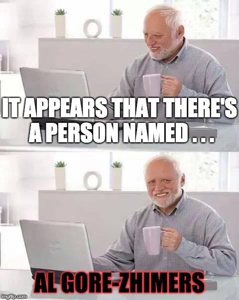 That Name . . . | IT APPEARS THAT THERE'S A PERSON NAMED . . . AL GORE-ZHIMERS | image tagged in memes,hide the pain harold,al gore,alzheimers,name | made w/ Imgflip meme maker