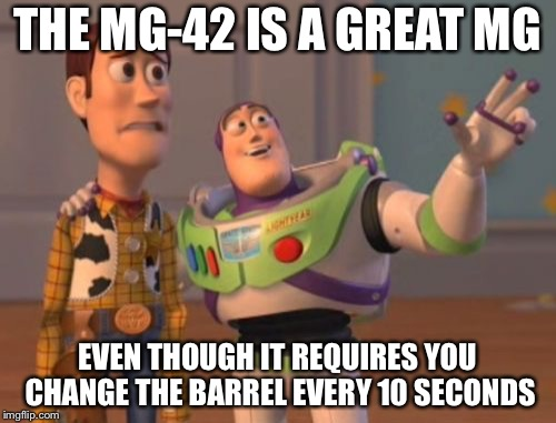 MG-42 | THE MG-42 IS A GREAT MG EVEN THOUGH IT REQUIRES YOU CHANGE THE BARREL EVERY 10 SECONDS | image tagged in memes,x,x everywhere,x x everywhere | made w/ Imgflip meme maker