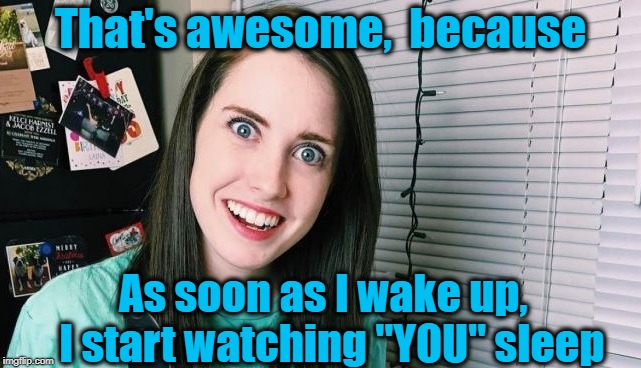 "overly attached girlfriend | That's awesome,  because As soon as I wake up,  I start watching ""YOU"" sleep 