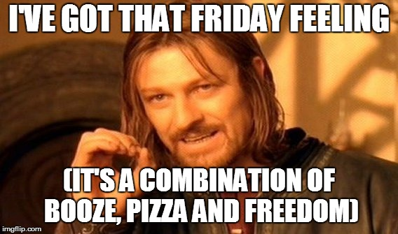 One Does Not Simply Meme | I'VE GOT THAT FRIDAY FEELING (IT'S A COMBINATION OF BOOZE, PIZZA AND FREEDOM) | image tagged in memes,one does not simply | made w/ Imgflip meme maker