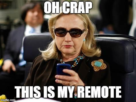 Hillary Clinton Cellphone Meme |  OH CRAP; THIS IS MY REMOTE | image tagged in memes,hillary clinton cellphone | made w/ Imgflip meme maker