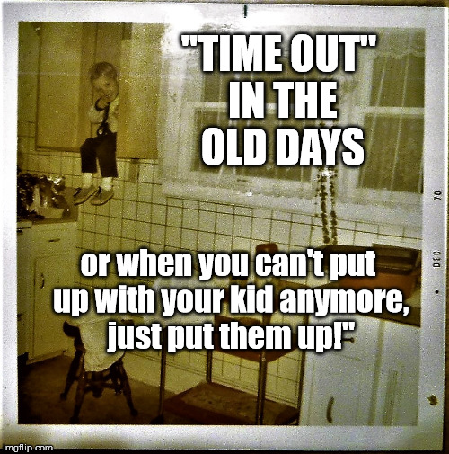 """TIME OUT"" IN THE OLD DAYS; or when you can't put up with your kid anymore, just put them up!"" 