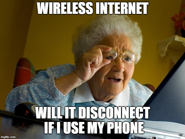 Grandma reacts to wireless internet | WIRELESS INTERNET WILL IT DISCONNECT IF I USE MY PHONE | image tagged in memes,grandma finds the internet | made w/ Imgflip meme maker