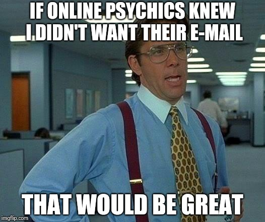 That Would Be Great Meme | IF ONLINE PSYCHICS KNEW I DIDN'T WANT THEIR E-MAIL THAT WOULD BE GREAT | image tagged in memes,that would be great | made w/ Imgflip meme maker
